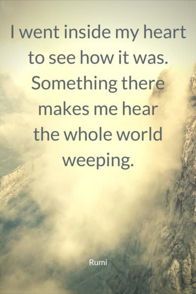 I went inside my heart to see how it was.  Something there makes me hear the whole world weeping. Rumi