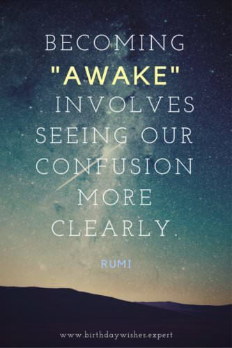 "Becoming ""awake"" involves seeing our confusion more clearly. Rumi"