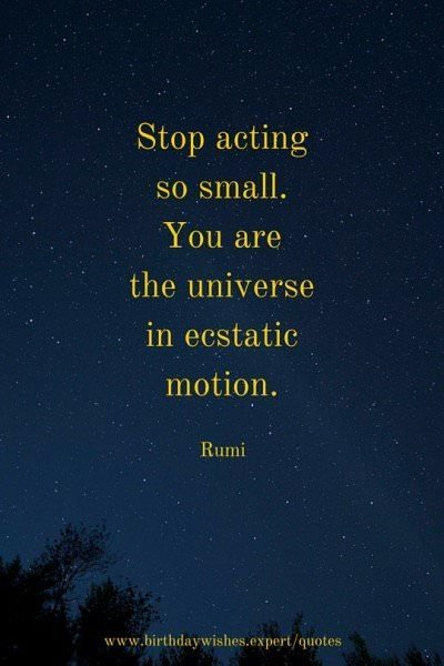 Stop acting so small. You are the universe in ecstatic motion. Rumi