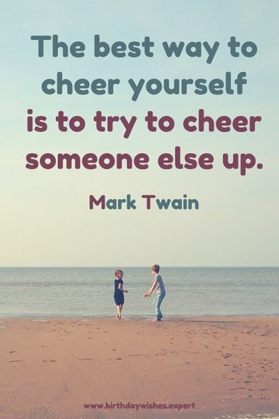 The best way to cheer yourself is to try to cheer someone else up. Mark Twain.