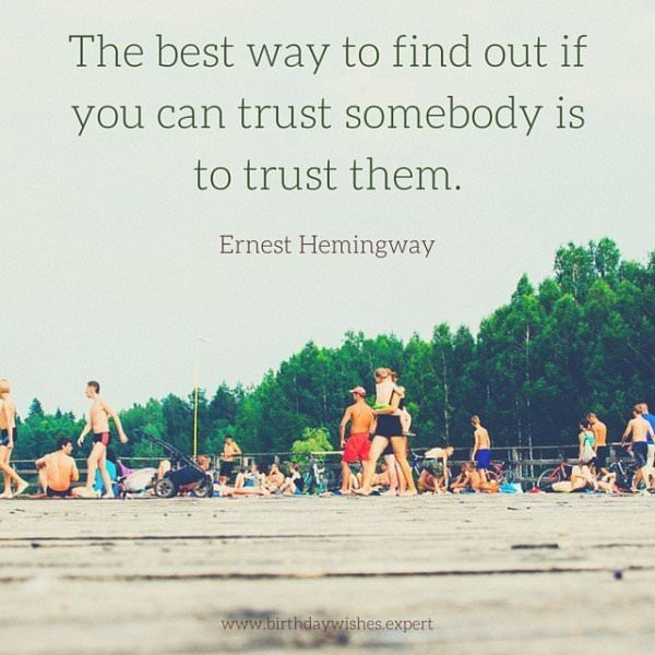 The best way to find out if you can trust somebody is to trust them. Ernest Hemingway