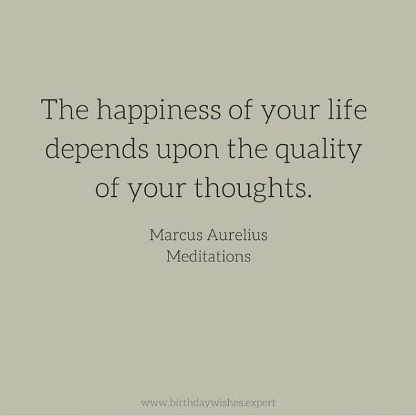The happiness of your life depends upon the quality of your thoughts.  Marcus Aurelius, Meditations.