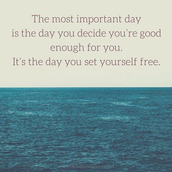 The most important day is the day you decide you're good enough for you. It's the day you set yourself free.