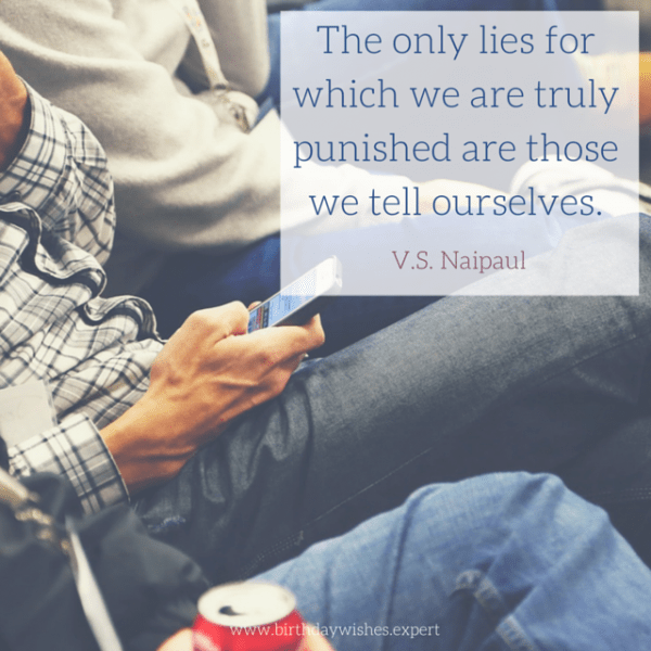 The only lies for which we are truly punished are those we tell ourselves. V.S. Naipaul