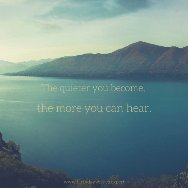 The quieter you become, the more you can hear.
