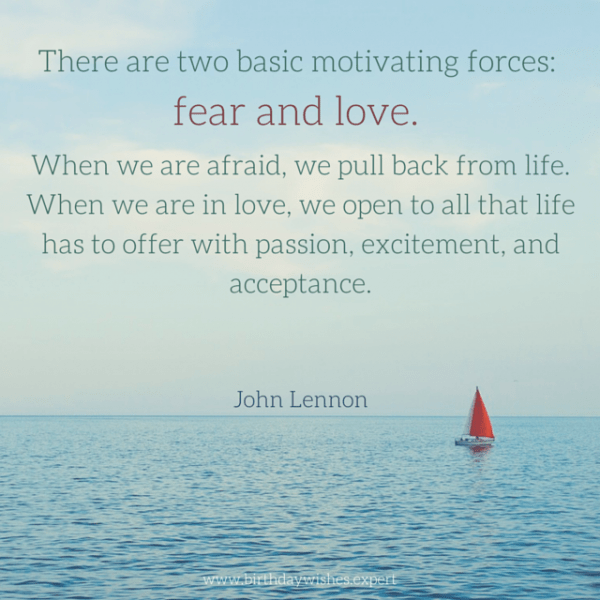 There are two basic motivating forces: fear and love. When we are afraid, we pull back from life. When we are in love, we open to all that life has to offer with passion, excitement and acceptance. John Lennon