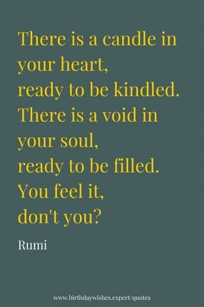 There is a candle in your heart, ready to be kindled. There is a void in your soul, ready to be filled. You feel it, don't you? Rumi