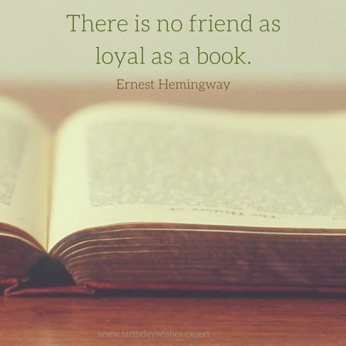 There is no friend as loyal as a book. Ernest Hemingway.