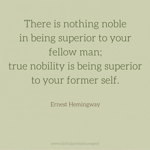 There is nothing noble in being superior to your fellow man; true nobility is being superior to your former self. Ernest Hemingway.