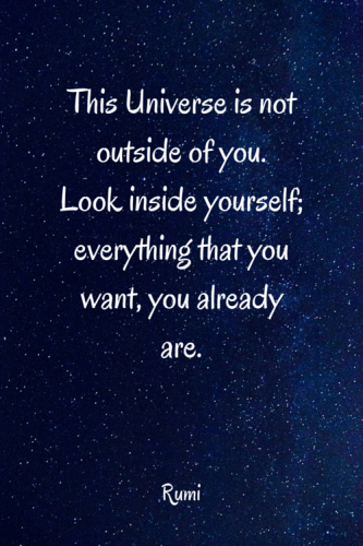 This universe is not outside of you. Look inside yourself; everything that you want, you already are. Rumi
