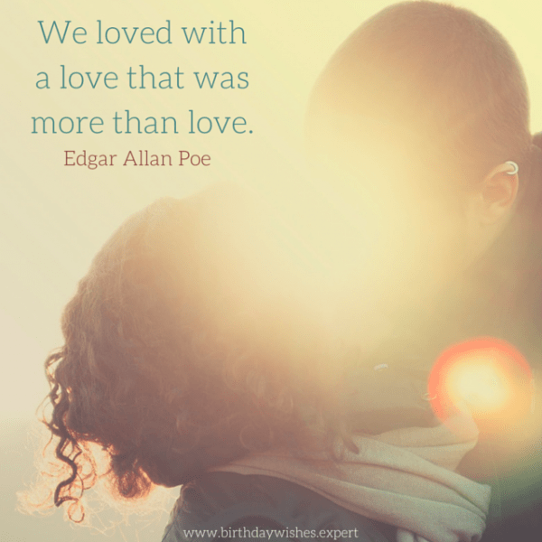 We loved with a love that was more than love. Edgar Allan Poe