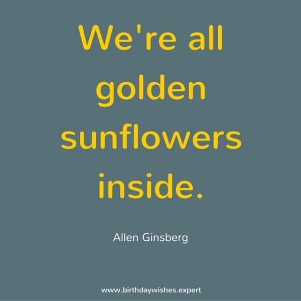 We're all golden sunflowers inside.  Allen Ginsberg.