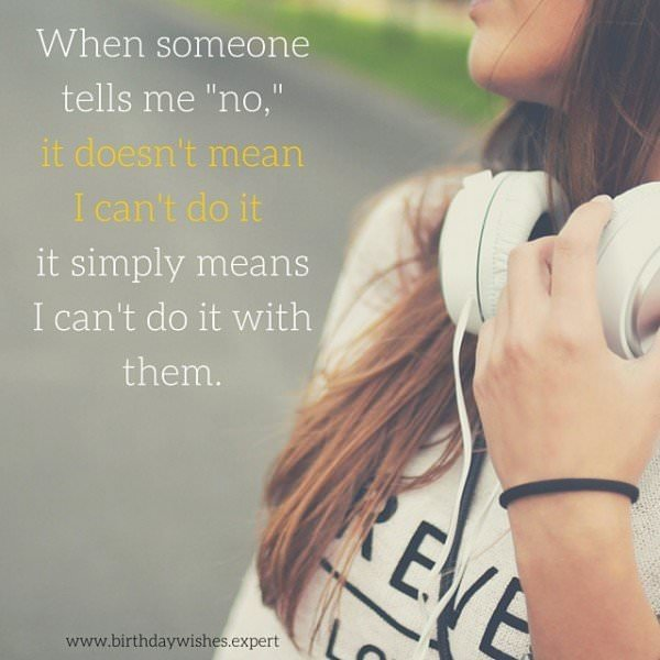 "When someone tells me ""no"", it doesn't mean I can't do it, it simply means I can't do it with them."