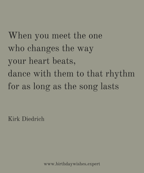 When you meet the one who changes the way your heart beats, dance with them to that rhythm for as long as the song lasts. Kirk Diedrich.