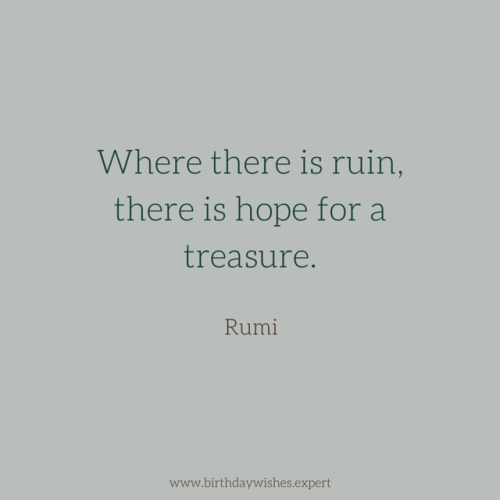 Where there is ruin, there is hope for a treasure. Rumi