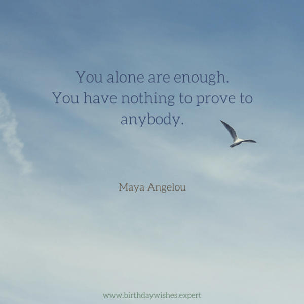 You alone are enough.  You have nothing to prove to anybody.  Maya Angelou.