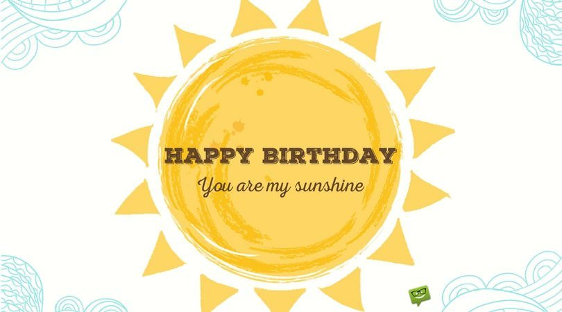 Happy Birthday! You are my sunshine.
