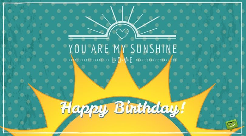 Happy Birthday! You are my sunshine, love.