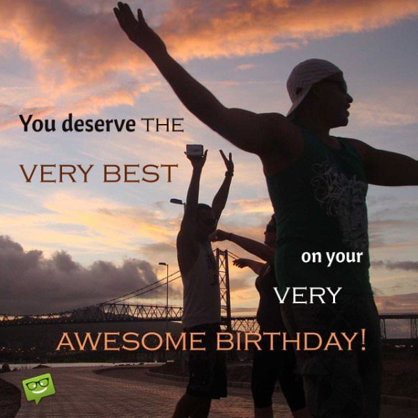 You deserve the very best on your very awesome birthday.