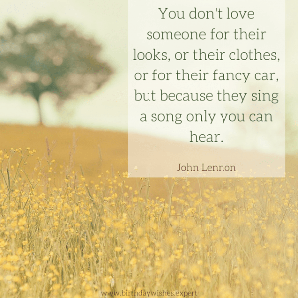 You don't love someone for their looks, or their clothes, or for their fancy car, but because they sing a song only you can hear. John Lennon
