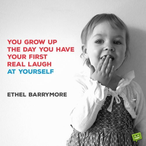 You grow up the day you have your first real laugh at yourself. – Ethel Barrymore