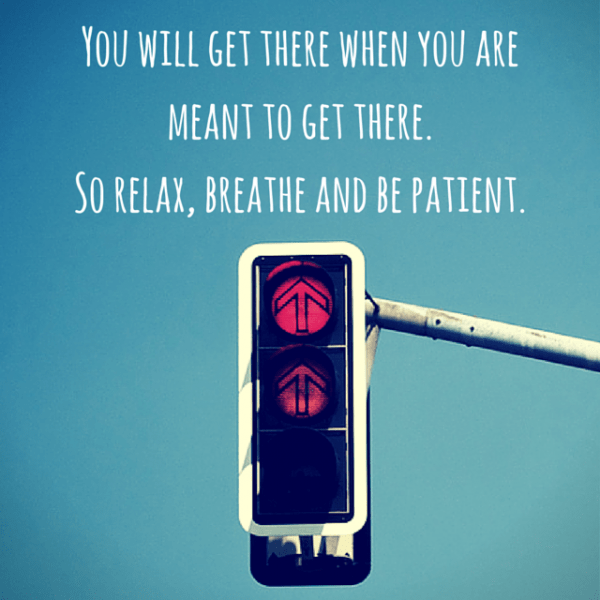 You will get there when you are meant to get there. So relax, breath and be patient.