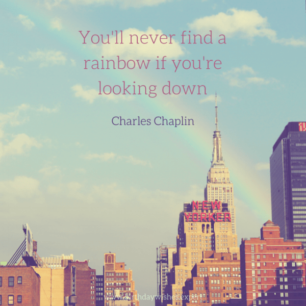 You'll never find a rainbow if you're looking down. Charles Chaplin.
