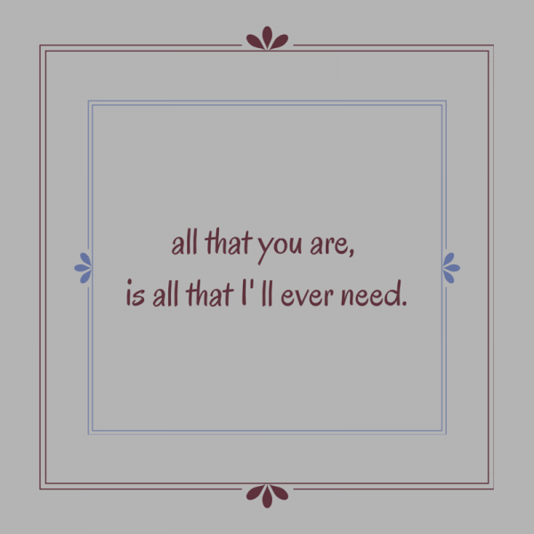 All that you are, is all that I' ll ever need.