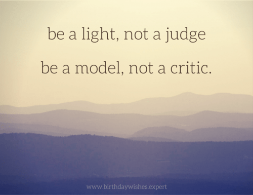 Be a light, not a judge. Be a model, not a critic.