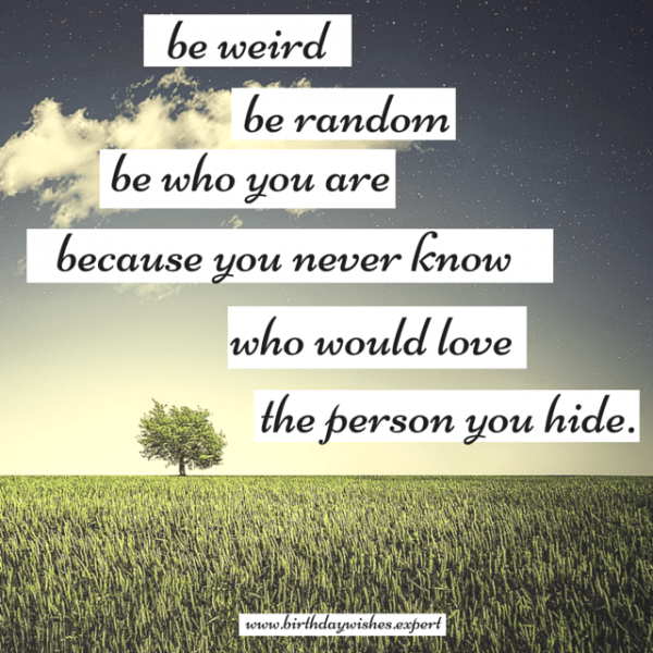 Be weird, be random, be who you are, because you never know who would love the person you hide.