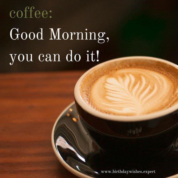 Coffee: good morning, you can do it.