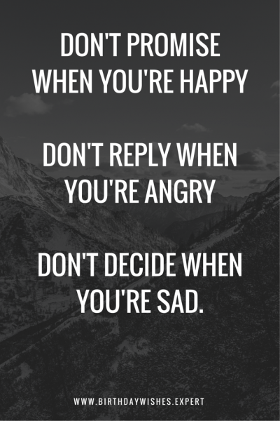 Don't promise when you're happy. Don't reply when you're angry. Don't decide when you're sad.