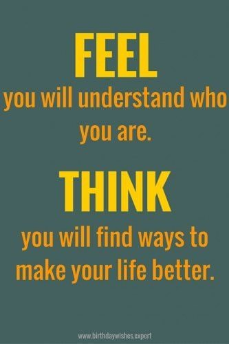 Feel: you will understand who you are. Think: you will find ways to make your life better.