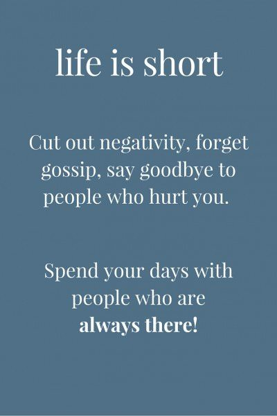 Life is short. Cut out negativity, forget gossip, say goodbye to people who hurt you. Spend your days with people who are always there!