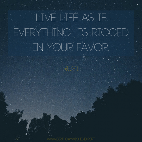 Live life as if everything is rigged in your favor. Rumi
