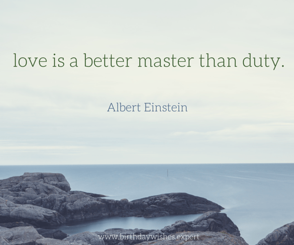 Love is a better master than duty. Albert Einstein