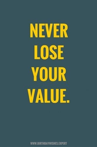 Never lose your value.