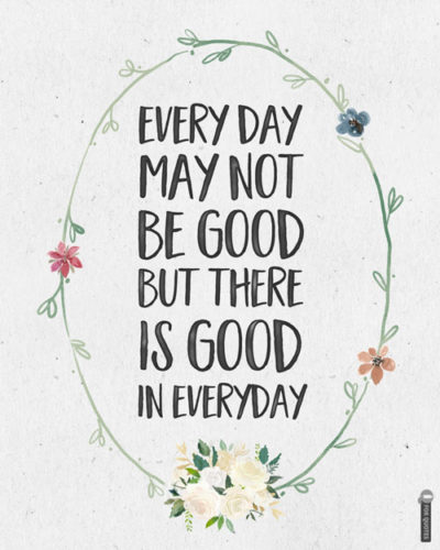 Every day may not be good but there is good in everyday.