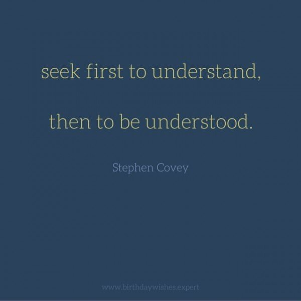 Seek first to understand, then to be understood.  Stephen Covey.