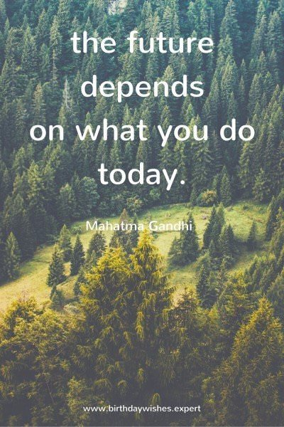 The future depends on what you do today.  Mahatma Gandhi.