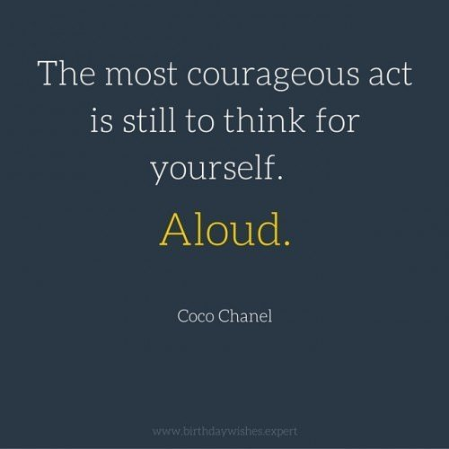 The most courageous act is still to think for yourself. Aloud. Coco Chanel.