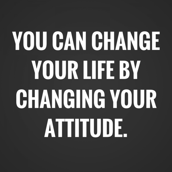 You can change your life by changing your attitude.