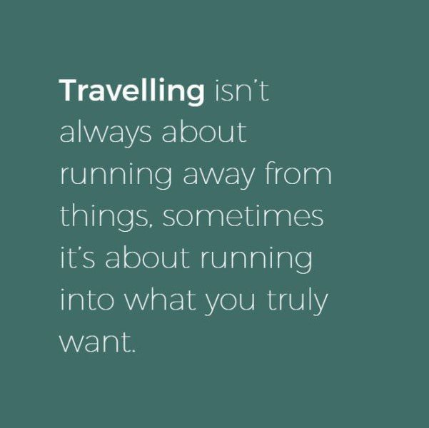 Traveling isn't always about running away from things, sometimes it's about running into what you truly want.