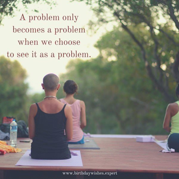 A problem only becomes a problem when we choose to see it as a problem.