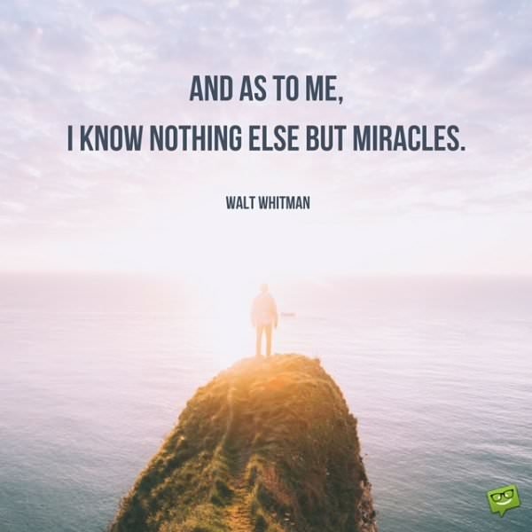 And as to me, I know nothing else but miracles. Walt Whitman.