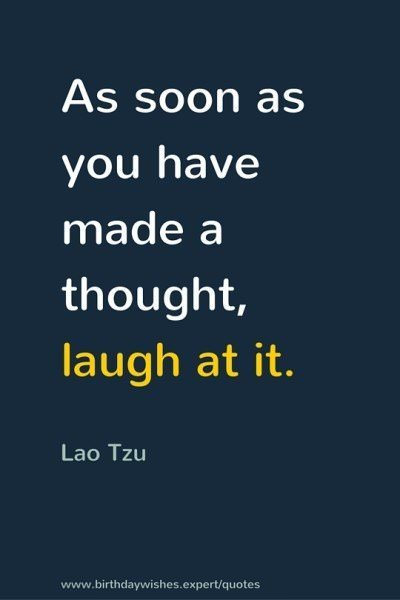 As soon as you have made a thought, laugh at it. Lao Tzu