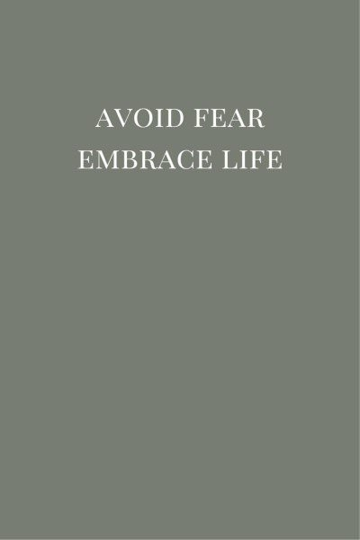 Avoid fear.  Embrace life.