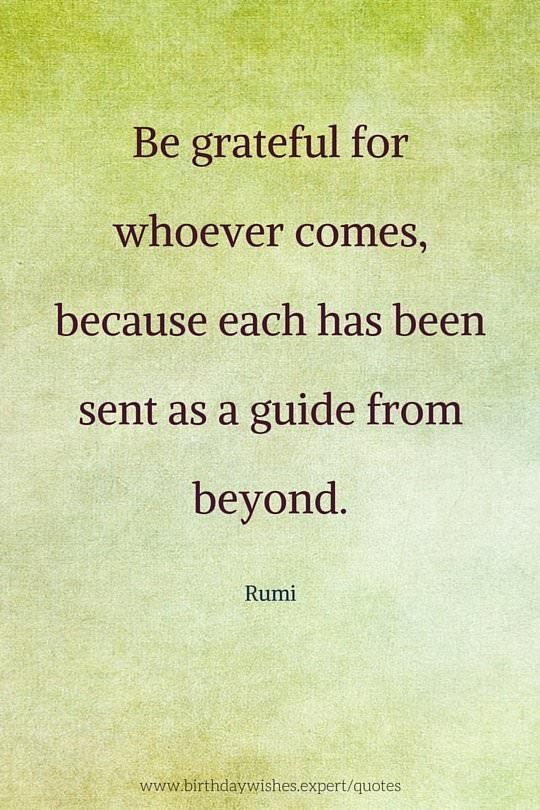 Be grateful for whoever comes, because each has been sent as a guide from beyond. Rumi