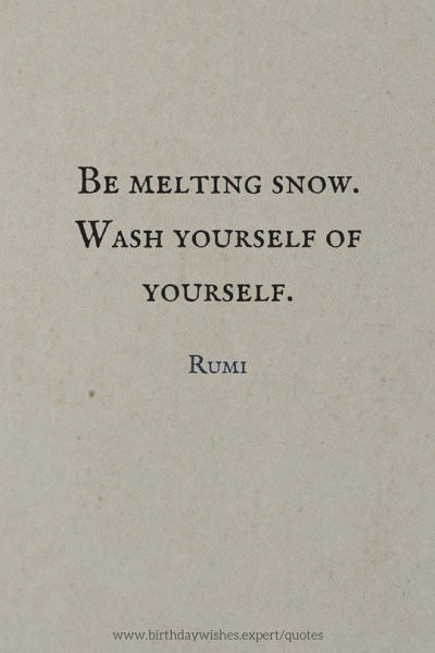 Be melting snow. Wash yourself of yourself. Rumi