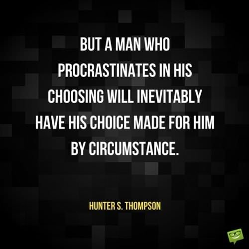 But a man who procrastinates in his choosing will inevitably have his choice made for him by circumstance. Hunter S. Thompson.